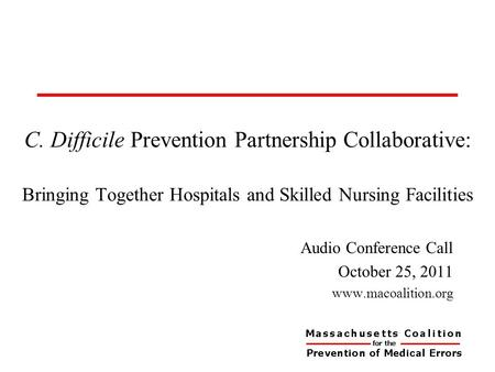 C. Difficile Prevention Partnership Collaborative: Bringing Together Hospitals and Skilled Nursing Facilities Audio Conference Call October 25, 2011 www.macoalition.org.