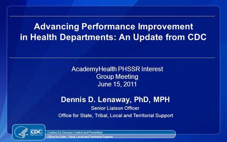 Dennis D. Lenaway, PhD, MPH Senior Liaison Officer Office for State, Tribal, Local and Territorial Support Advancing Performance Improvement in Health.
