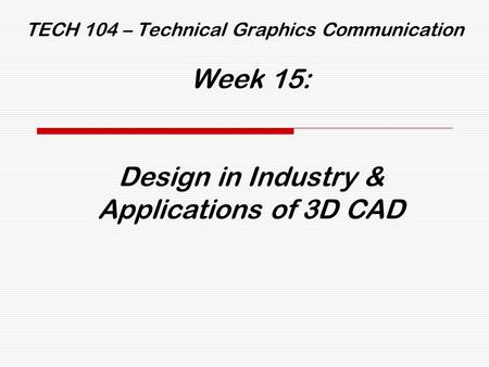 TECH 104 – Technical Graphics Communication Week 15: Design in Industry & Applications of 3D CAD.