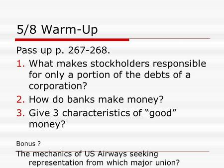 5/8 Warm-Up Pass up p. 267-268. 1.What makes stockholders responsible for only a portion of the debts of a corporation? 2.How do banks make money? 3.Give.