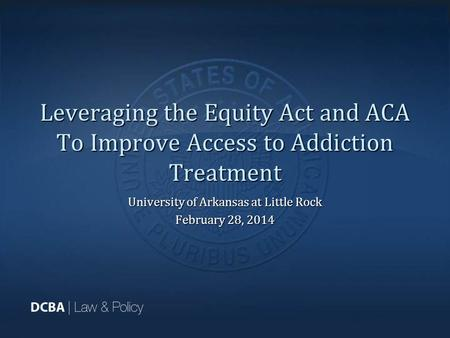 Leveraging the Equity Act and ACA To Improve Access to Addiction Treatment University of Arkansas at Little Rock February 28, 2014.