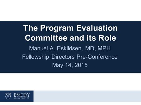 The Program Evaluation Committee and its Role Manuel A. Eskildsen, MD, MPH Fellowship Directors Pre-Conference May 14, 2015.
