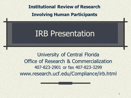1 IRB Presentation University of Central Florida Office of Research & Commercialization 407-823-2901 or fax 407-823-3299 www.research.ucf.edu/Compliance/irb.html.