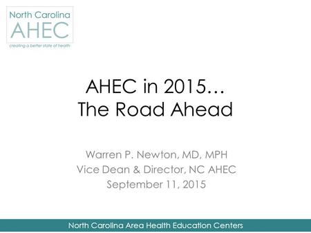 North Carolina Area Health Education Centers AHEC in 2015… The Road Ahead Warren P. Newton, MD, MPH Vice Dean & Director, NC AHEC September 11, 2015.