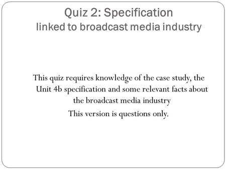 Quiz 2: Specification linked to broadcast media industry This quiz requires knowledge of the case study, the Unit 4b specification and some relevant facts.