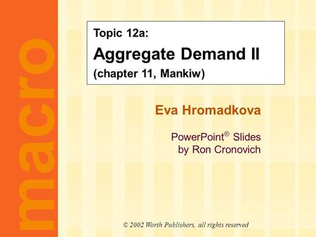 Eva Hromadkova PowerPoint ® Slides by Ron Cronovich CHAPTER ELEVEN Aggregate Demand II macro © 2002 Worth Publishers, all rights reserved Topic 12a: Aggregate.