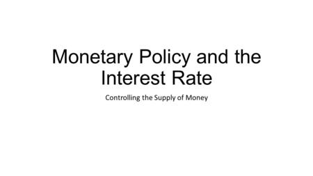 Monetary Policy and the Interest Rate Controlling the Supply of Money.