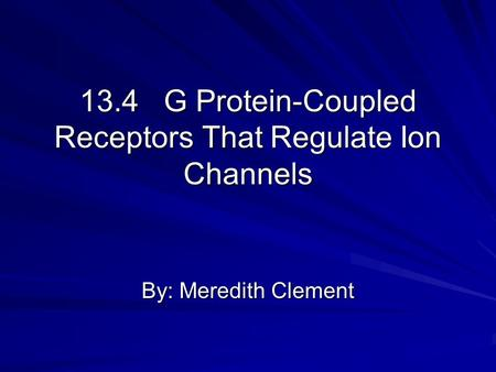 13.4 G Protein-Coupled Receptors That Regulate Ion Channels By: Meredith Clement.
