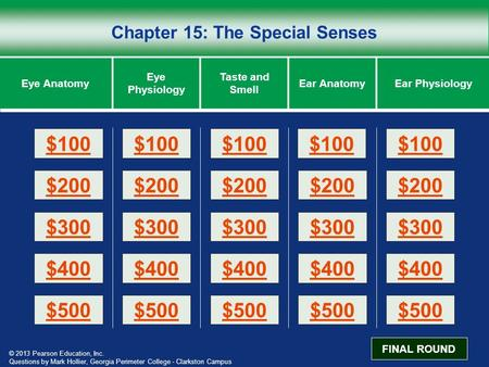 © 2013 Pearson Education, Inc. Chapter 15: The Special Senses Eye Anatomy Eye Physiology Taste and Smell Ear PhysiologyEar Anatomy $200 $100 $300 $400.