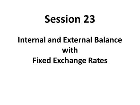 Session 23 Internal and External Balance with Fixed Exchange Rates.
