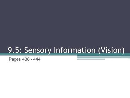 9.5: Sensory Information (Vision) Pages 438 - 444.