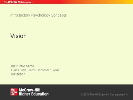 © 2011 The McGraw-Hill Companies, Inc. Instructor name Class Title, Term/Semester, Year Institution Introductory Psychology Concepts Vision.