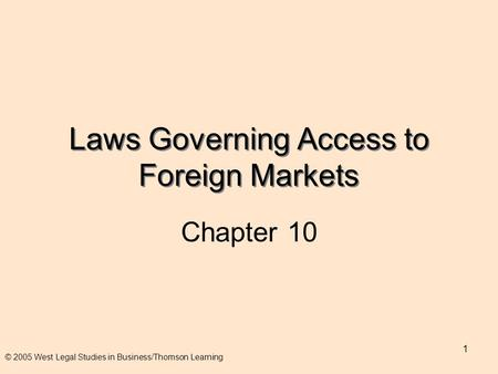 1 Laws Governing Access to Foreign Markets Chapter 10 © 2005 West Legal Studies in Business/Thomson Learning.