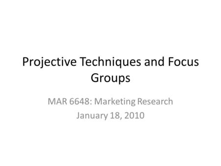 Projective Techniques and Focus Groups MAR 6648: Marketing Research January 18, 2010.