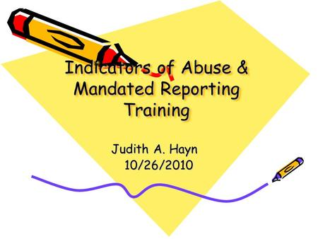 Indicators of Abuse & Mandated Reporting Training Judith A. Hayn 10/26/2010.