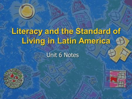 Literacy and the Standard of Living in Latin America Unit 6 Notes.