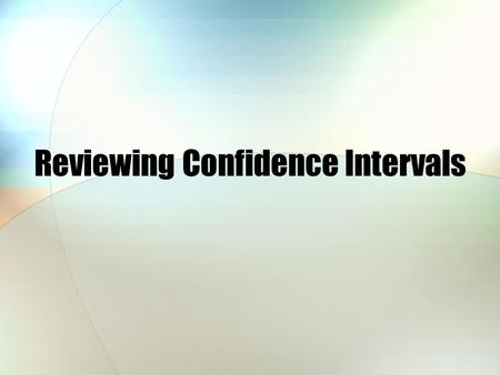 Reviewing Confidence Intervals. Anatomy of a confidence level A confidence level always consists of two pieces: A statistic being measured A margin of.