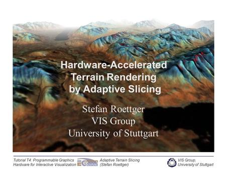 VIS Group, University of Stuttgart Tutorial T4: Programmable Graphics Hardware for Interactive Visualization Adaptive Terrain Slicing (Stefan Roettger)