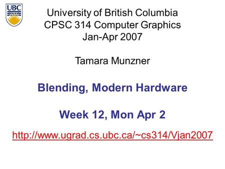 University of British Columbia CPSC 314 Computer Graphics Jan-Apr 2007 Tamara Munzner  Blending, Modern Hardware.