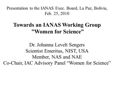"Presentation to the IANAS Exec. Board, La Paz, Bolivia, Feb. 25, 2010 Towards an IANAS Working Group ""Women for Science"" Dr. Johanna Levelt Sengers Scientist."