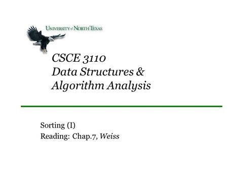CSCE 3110 Data Structures & Algorithm Analysis Sorting (I) Reading: Chap.7, Weiss.