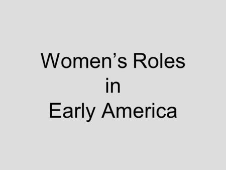 Women's Roles in Early America. WOMEN and GILRS in Early America Expectations –Quiet / keep opinions to self –Obey father/husband –Provide suitable home.