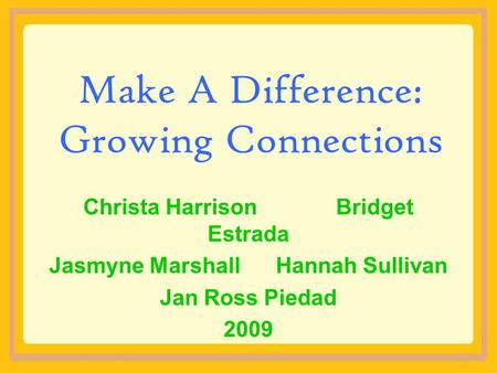 Make A Difference: Growing Connections Christa Harrison Bridget Estrada Jasmyne Marshall Hannah Sullivan Jan Ross Piedad 2009.