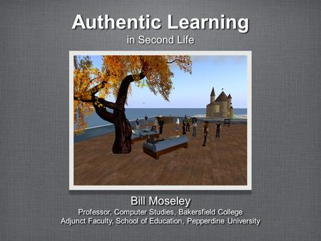 Authentic Learning in Second Life Bill Moseley Professor, Computer Studies, Bakersfield College Adjunct Faculty, School of Education, Pepperdine University.