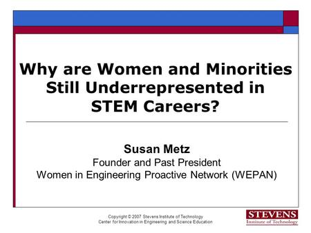 Copyright © 2007 Stevens Institute of Technology Center for Innovation in Engineering and Science Education Why are Women and Minorities Still Underrepresented.