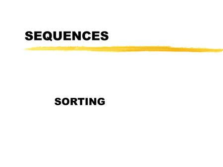 SEQUENCES SORTING. Sorting zInput: (unsorted) sequence of n elements a 1, a 2, …, a n zOutput: the same sequence in increasing order (or in nondecreasing.