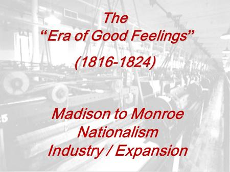 "The "" Era of Good Feelings "" (1816-1824) Madison to Monroe Nationalism Industry / Expansion."