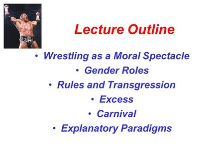 Lecture Outline Wrestling as a Moral Spectacle Gender Roles Rules and Transgression Excess Carnival Explanatory Paradigms.