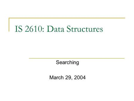 IS 2610: Data Structures Searching March 29, 2004.