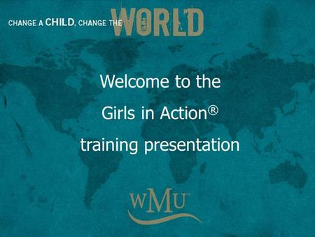 Welcome to the Girls in Action ® training presentation.