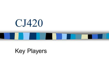 CJ420 Key Players. Objectives Weekly reminders Key Players –Police –Judges –Prosecutors –Probation –Aftercare.