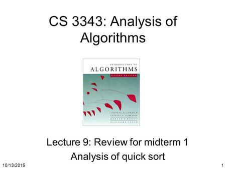 10/13/20151 CS 3343: Analysis of Algorithms Lecture 9: Review for midterm 1 Analysis of quick sort.
