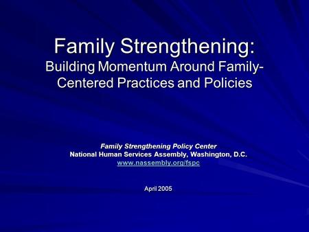 Family Strengthening: Building Momentum Around Family- Centered Practices and Policies Family Strengthening Policy Center National Human Services Assembly,