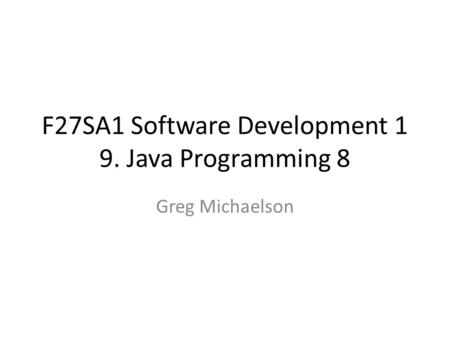 F27SA1 Software Development 1 9. Java Programming 8 Greg Michaelson.