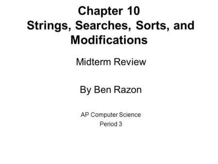 Chapter 10 Strings, Searches, Sorts, and Modifications Midterm Review By Ben Razon AP Computer Science Period 3.