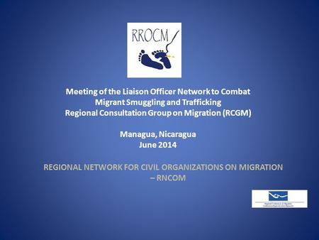 Meeting of the Liaison Officer Network to Combat Migrant Smuggling and Trafficking Regional Consultation Group on Migration (RCGM) Managua, Nicaragua June.