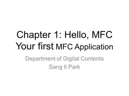Chapter 1: Hello, MFC Your first MFC Application Department of Digital Contents Sang Il Park.