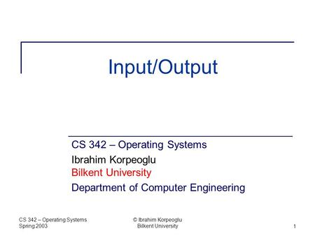 CS 342 – Operating Systems Spring 2003 © Ibrahim Korpeoglu Bilkent University1 Input/Output CS 342 – Operating Systems Ibrahim Korpeoglu Bilkent University.