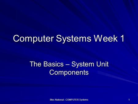 Btec National - COMPUTER Systems 1 Computer Systems Week 1 The Basics – System Unit Components.