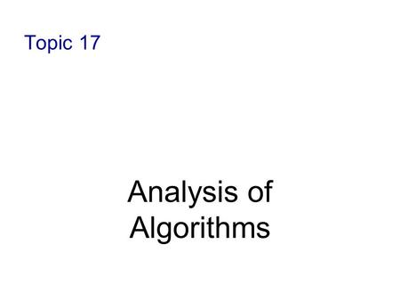 Topic 17 Analysis of Algorithms. 12-2 Analysis of Algorithms- Review Efficiency of an algorithm can be measured in terms of : Time complexity: a measure.
