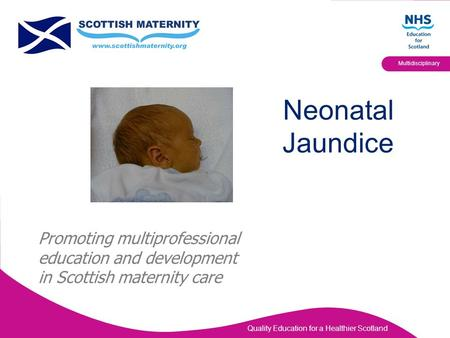 Quality Education for a Healthier Scotland Multidisciplinary Neonatal Jaundice Promoting multiprofessional education and development in Scottish maternity.