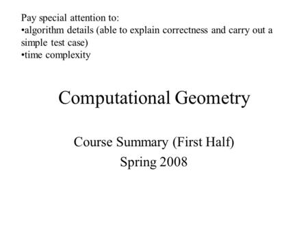 Computational Geometry Course Summary (First Half) Spring 2008 Pay special attention to: algorithm details (able to explain correctness and carry out a.