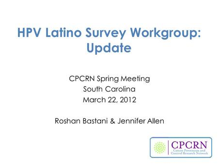 HPV Latino Survey Workgroup: Update CPCRN Spring Meeting South Carolina March 22, 2012 Roshan Bastani & Jennifer Allen.