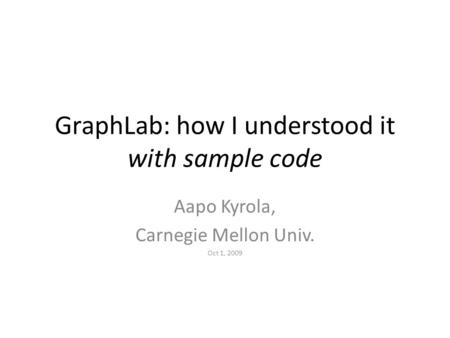 GraphLab: how I understood it with sample code Aapo Kyrola, Carnegie Mellon Univ. Oct 1, 2009.