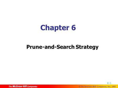 © The McGraw-Hill Companies, Inc., 2005 6 -1 Chapter 6 Prune-and-Search Strategy.