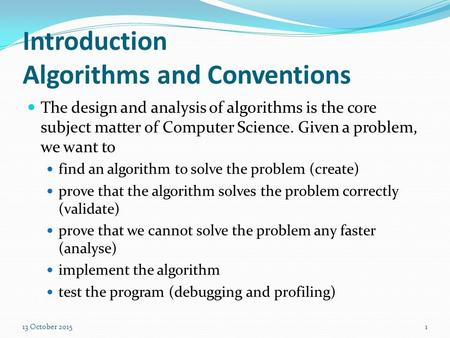 Introduction Algorithms and Conventions The design and analysis of algorithms is the core subject matter of Computer Science. Given a problem, we want.